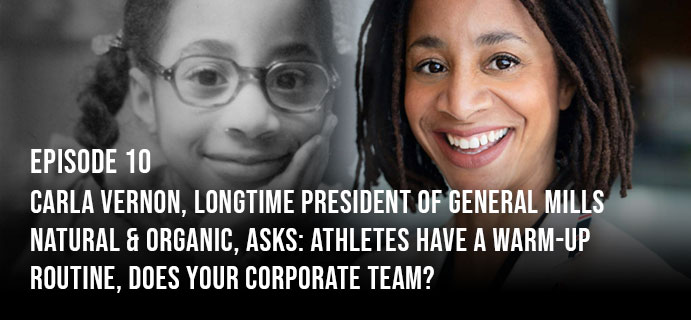 Episode 10: Carla Vernon, longtime President of General Mills Natural & Organic, asks: Athletes have a warm-up routine, does your corporate team?