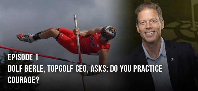 Dolf Berle, Topgolf CEO, asks: Do you practice courage?